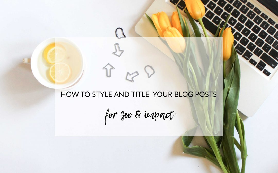 HOW TO STYLE AND TITLE YOUR BLOG POSTS FOR SEO AND IMPACT